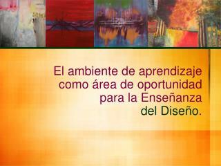 El ambiente de aprendizaje  como  rea de oportunidad  para la Ense anza  del Dise o.
