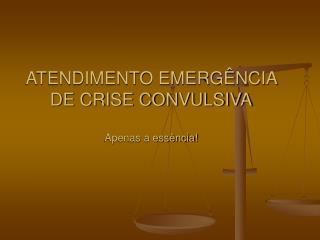 ATENDIMENTO EMERG NCIA DE CRISE CONVULSIVA  Apenas a ess ncia