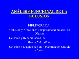 AN LISIS FUNCIONAL DE LA OCLUSI N  BIBLIOGRAF A:  -Oclusi n y Afecciones Temporomandibulares  de    Okeson       -Oclusi