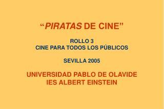 PIRATAS DE CINE   ROLLO 3 CINE PARA TODOS LOS P BLICOS  SEVILLA 2005  UNIVERSIDAD PABLO DE OLAVIDE IES ALBERT EINSTEIN