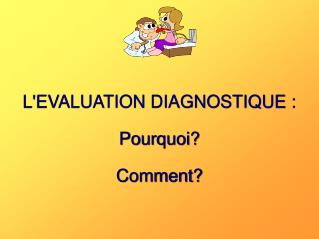 LEVALUATION DIAGNOSTIQUE :  Pourquoi  Comment