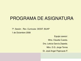 7 . Sesi n . Rev. Curricular. DESIT. BUAP  1 de Diciembre 2008 Equipo asesor: Mtra. Claudia Cuesta. Dra. Leticia Garc a