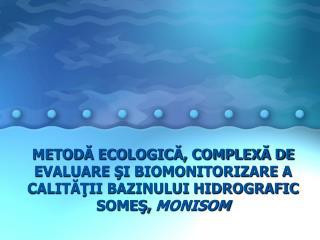 METODA ECOLOGICA, COMPLEXA DE EVALUARE SI BIOMONITORIZARE A CALITATII BAZINULUI HIDROGRAFIC SOMES, MONISOM