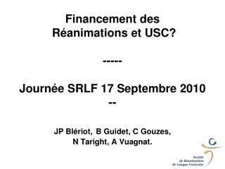 Financement des  R animations et USC  -----  Journ e SRLF 17 Septembre 2010 --  JP Bl riot, B Guidet, C Gouzes,  N Tarig