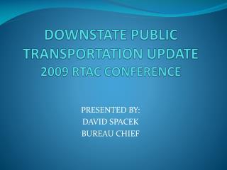 DOWNSTATE PUBLIC TRANSPORTATION UPDATE 2009 RTAC CONFERENCE