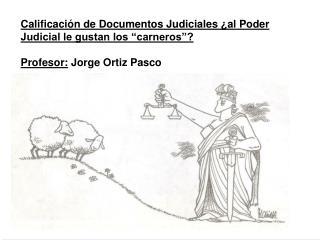 Calificaci n de Documentos Judiciales  al Poder Judicial le gustan los  carneros    Profesor: Jorge Ortiz Pasco