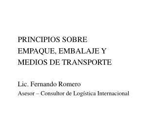 PRINCIPIOS SOBRE  EMPAQUE, EMBALAJE Y  MEDIOS DE TRANSPORTE  Lic. Fernando Romero Asesor   Consultor de Log stica Intern