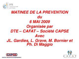 MATINEE DE LA PREVENTION du 6 MAI 2009 Organis e par DTE   CAFAT   Soci t  CAPSE Avec JL. Gardies, L. Grave, M. Bornier