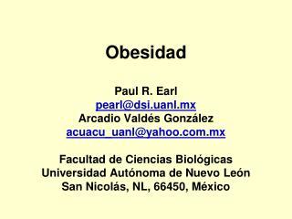 Obesidad  Paul R. Earl pearldsi.uanl.mx Arcadio Vald s Gonz lez acuacu_uanlyahoo.mx  Facultad de Ciencias Biol gicas Uni