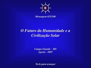 O Futuro da Humanidade e a Civiliza  o Solar   Campo Grande   MS Agosto - 2007    Tecle para avan ar