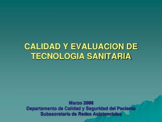 CALIDAD Y EVALUACION DE TECNOLOGIA SANITARIA     Marzo 2008 Departamento de Calidad y Seguridad del Paciente Subsecretar