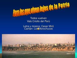 Todos vuelven Vals Criollo del Per   Letra y m sica: Cesar Mir  Cantan: Los Morochucos