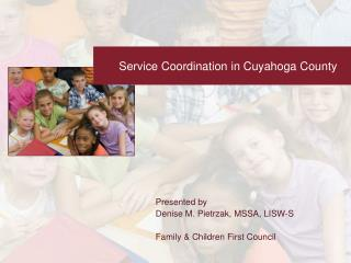 Presented by Denise M. Pietrzak, MSSA, LISW-S  Family  Children First Council