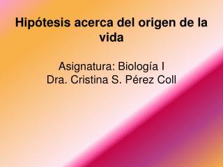 Hip tesis acerca del origen de la vida  Asignatura: Biolog a I Dra. Cristina S. P rez Coll
