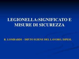 LEGIONELLA:SIGNIFICATO E MISURE DI SICUREZZA     R. LOMBARDI   DIP.TO IGIENE DEL LAVORO, ISPESL