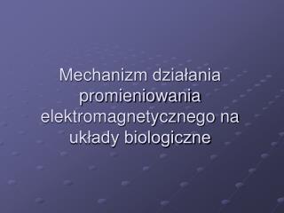Mechanizm dzialania promieniowania elektromagnetycznego na uklady biologiczne