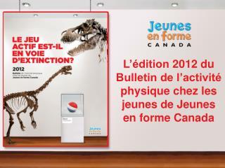 L  dition 2012 du Bulletin de l activit  physique chez les jeunes de Jeunes en forme Canada