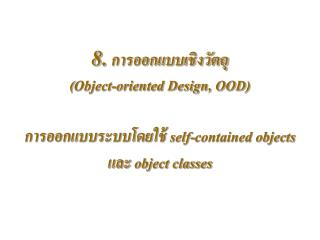 8.   Object-oriented Design, OOD    self-contained objects  object classes