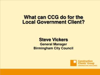 What can CCG do for the Local Government Client   Steve Vickers General Manager Birmingham City Council