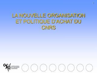 LA NOUVELLE ORGANISATION ET POLITIQUE D ACHAT DU CNRS