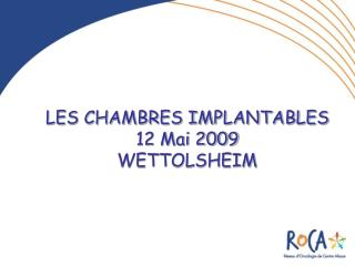 LES CHAMBRES IMPLANTABLES 12 Mai 2009 WETTOLSHEIM
