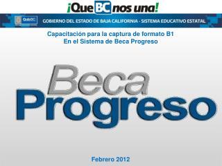 Capacitaci n para la captura de formato B1 En el Sistema de Beca Progreso                  Febrero 2012