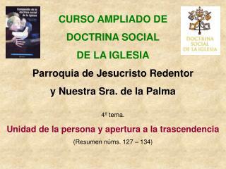 CURSO AMPLIADO DE DOCTRINA SOCIAL DE LA IGLESIA Parroquia de Jesucristo Redentor y Nuestra Sra. de la Palma  4  tema.  U