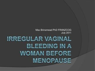 IRREGULAR VAGINAL  BLEEDING in a WOMAN BEFORE MENOPAUSE
