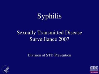 Syphilis  Sexually Transmitted Disease Surveillance 2007