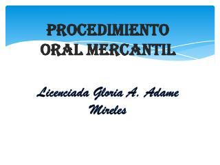 Procedimiento Oral Mercantil  Licenciada Gloria A. Adame Mireles