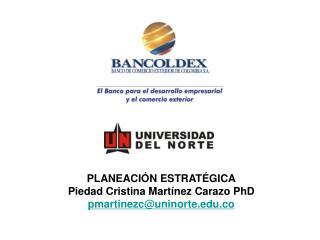 PLANEACI N ESTRAT GICA Piedad Cristina Mart nez Carazo PhD pmartinezcuninorte.co