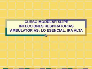 CURSO MODULAR SLIPE INFECCIONES RESPIRATORIAS AMBULATORIAS: LO ESENCIAL. IRA ALTA