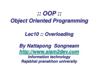 :: OOP ::  Object Oriented Programming   Lec10 :: Overloading  By Nattapong  Songneam siam2dev Information technology Ra