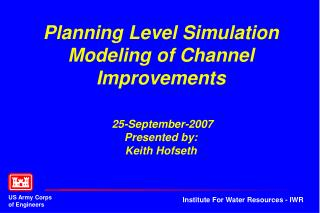 Planning Level Simulation Modeling of Channel Improvements   25-September-2007 Presented by: Keith Hofseth