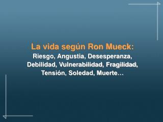 La vida seg n Ron Mueck: Riesgo, Angustia, Desesperanza, Debilidad, Vulnerabilidad, Fragilidad, Tensi n, Soledad, Muerte