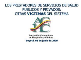 LOS PRESTADORES DE SERVICIOS DE SALUD PUBLICOS Y PRIVADOS:  OTRAS VICTIMAS DEL SISTEMA      Bogot , 08 de junio de 2009