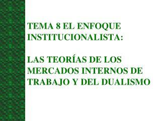 TEMA 8 EL ENFOQUE INSTITUCIONALISTA:   LAS TEOR AS DE LOS MERCADOS INTERNOS DE TRABAJO Y DEL DUALISMO