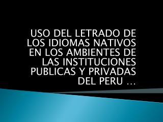 USO DEL LETRADO DE LOS IDIOMAS NATIVOS EN LOS AMBIENTES DE LAS INSTITUCIONES PUBLICAS Y PRIVADAS DEL PERU