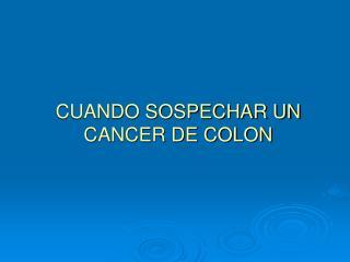CUANDO SOSPECHAR UN CANCER DE COLON