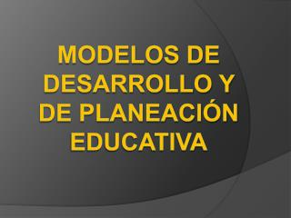 Modelos de desarrollo y de planeaci n educativa