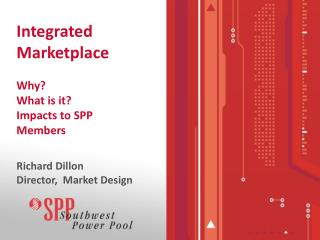 Integrated Marketplace  Why What is it Impacts to SPP          Members  Richard Dillon Director,  Market Design