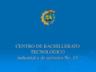 CENTRO DE BACHILLERATO TECNOL GICO industrial y de servicios No. 13