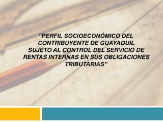 PERFIL SOCIOECON MICO DEL CONTRIBUYENTE DE GUAYAQUIL  SUJETO AL CONTROL DEL SERVICIO DE RENTAS INTERNAS EN SUS OBLIGACI