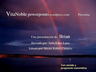 Una presentaci n de: Brian Enviada por: Julio Luna Luna Editada por: H ctor Robles Carrasco