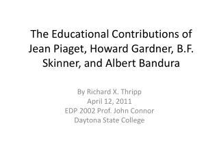 The Educational Contributions of Jean Piaget, Howard Gardner, B.F. Skinner, and Albert Bandura