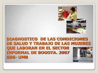 DIAGNOSTICO  DE LAS CONDICIONES DE SALUD Y TRABAJO DE LAS MUJERES QUE LABORAN EN EL SECTOR INFORMAL DE BOGOTA. 2007 SD