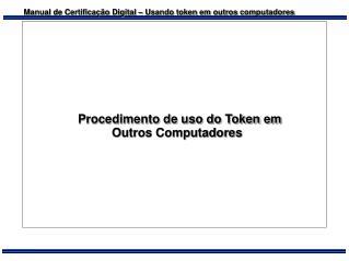Procedimento de uso do Token em            Outros Computadores