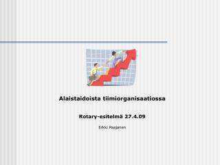 Alaistaidoista tiimiorganisaatiossa   Rotary-esitelm  27.4.09  Erkki Paajanen