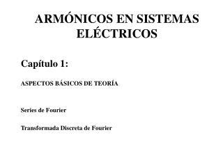 ARM NICOS EN SISTEMAS EL CTRICOS  Cap tulo 1:  ASPECTOS B SICOS DE TEOR A   Series de Fourier  Transformada Discreta de