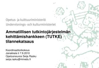 Ammatillisen tutkintoj rjestelm n kehitt mishankkeen TUTKE tilannekatsaus    Koordinaattorikokous Janakkala ti 7.9.2010